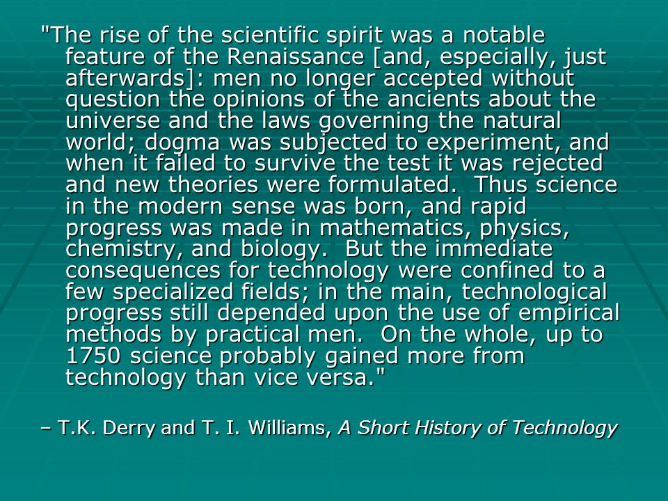 The rise of the scientific spirit was a notable feature of the Renaissance [and, especially, just afterwards]: men no longer accepted without question the opinions of the ancients about the universe and the laws governing the natural world; dogma was subjected to experiment, and when it failed to survive the test it was rejected and new theories were formulated. Thus science in the modern sense was born, and rapid progress was made in mathematics, physics, chemistry, and biology. But the immediate consequences for technology were confined to a few specialized fields; in the main, technological progress still depended upon the use of empirical methods by practical men. On the whole, up to 1750 science probably gained more from technology than vice versa.